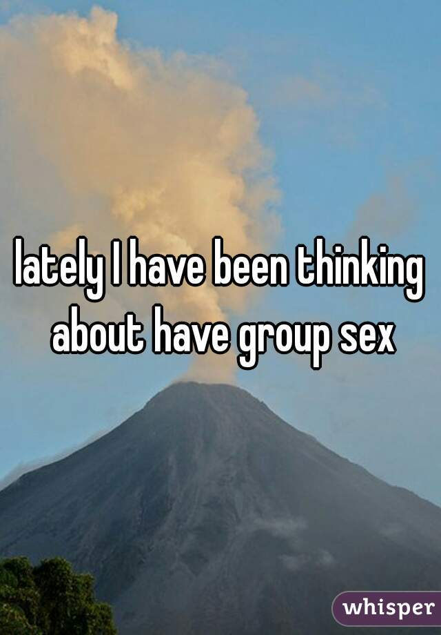 lately I have been thinking about have group sex