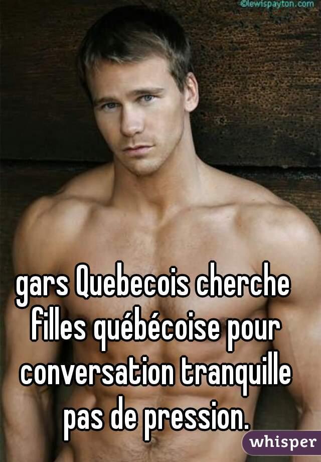 gars Quebecois cherche filles québécoise pour conversation tranquille pas de pression.