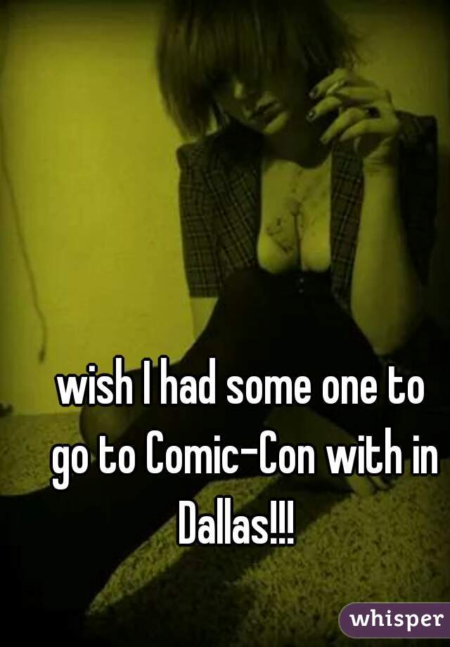 wish I had some one to  go to Comic-Con with in Dallas!!!