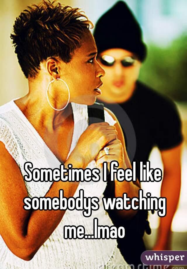 Sometimes I feel like somebodys watching me...lmao