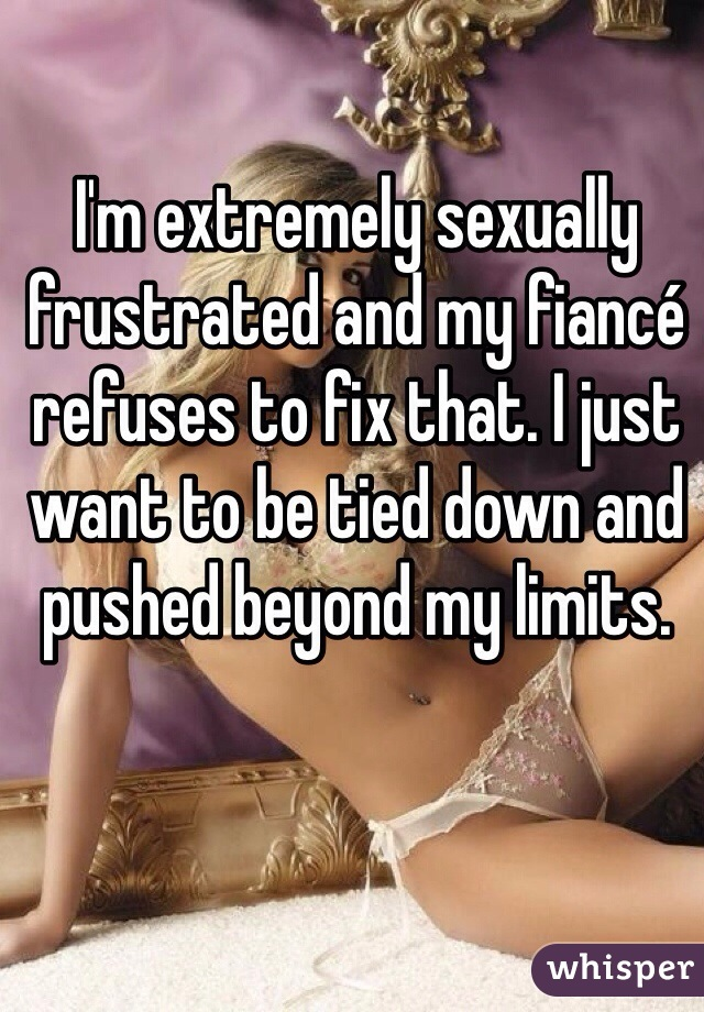 I'm extremely sexually frustrated and my fiancé refuses to fix that. I just want to be tied down and pushed beyond my limits.