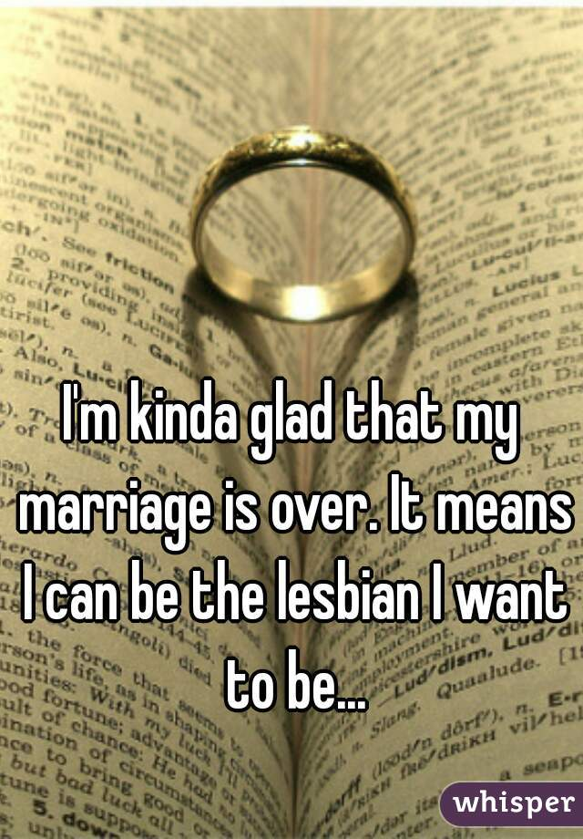 I'm kinda glad that my marriage is over. It means I can be the lesbian I want to be...