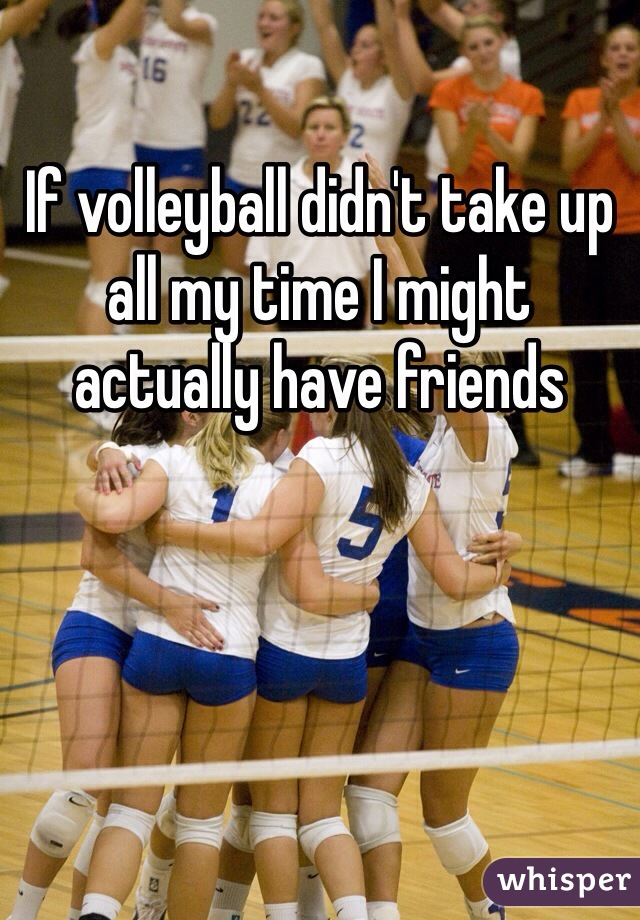 If volleyball didn't take up all my time I might actually have friends