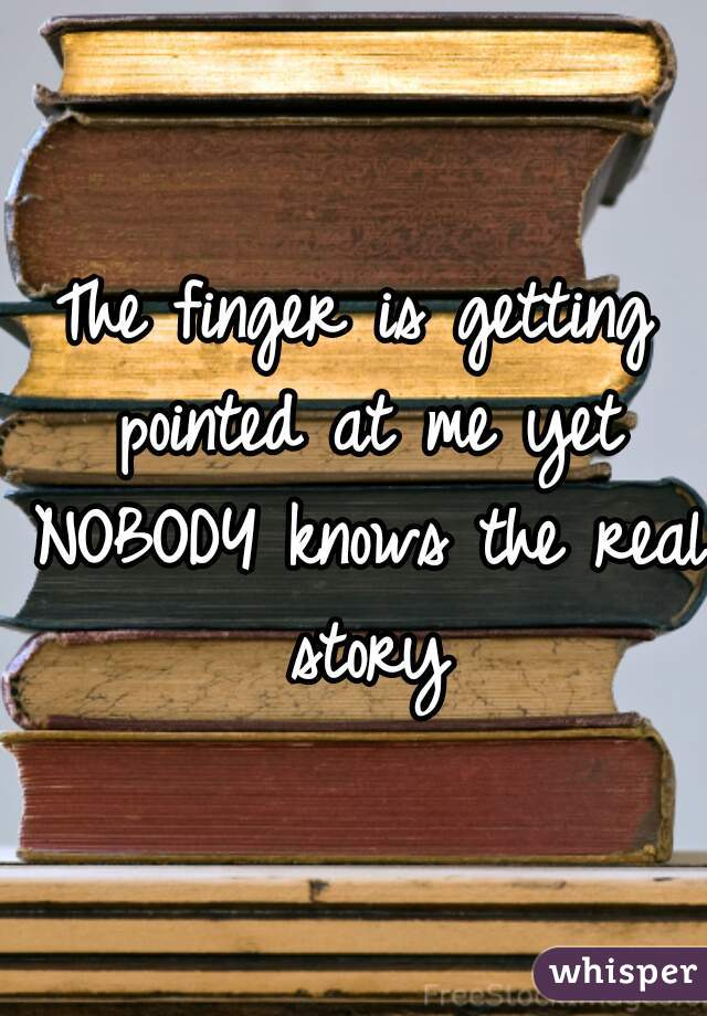 The finger is getting pointed at me yet NOBODY knows the real story
