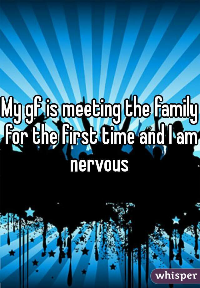 My gf is meeting the family for the first time and I am nervous