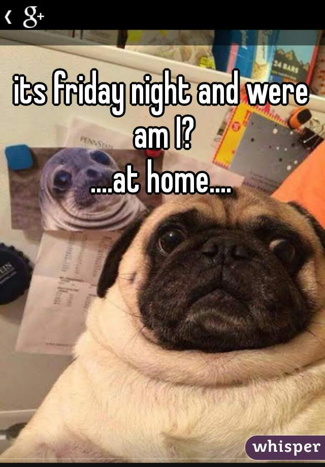 its friday night and were am I?  ....at home....