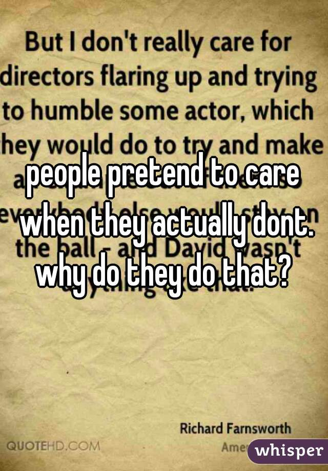 people pretend to care when they actually dont. why do they do that?