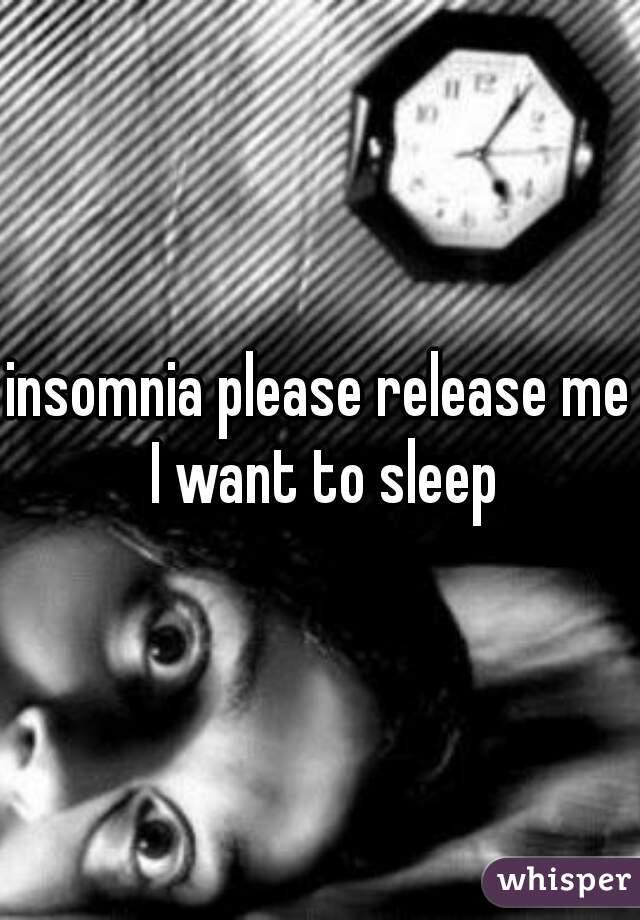 insomnia please release me I want to sleep