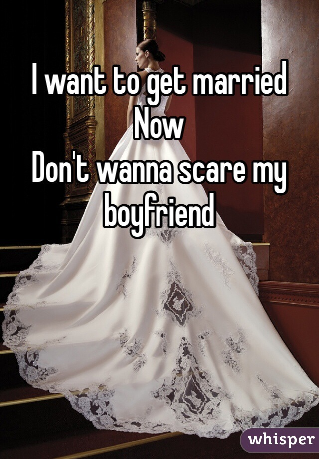 I want to get married  Now  Don't wanna scare my boyfriend