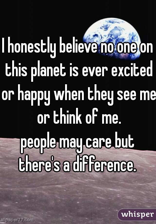 I honestly believe no one on this planet is ever excited or happy when they see me or think of me. people may care but there's a difference.