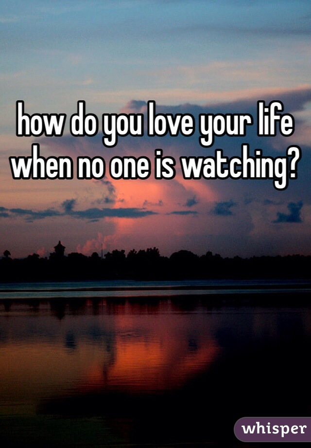 how do you love your life when no one is watching?