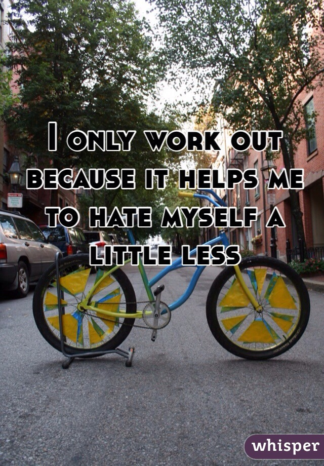 I only work out because it helps me to hate myself a little less