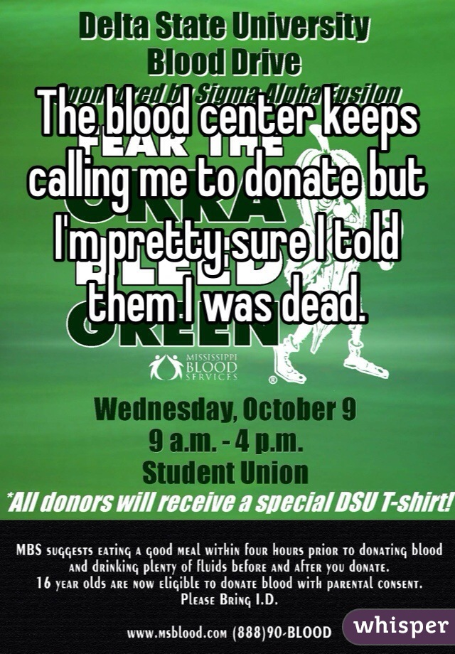 The blood center keeps calling me to donate but I'm pretty sure I told them I was dead.