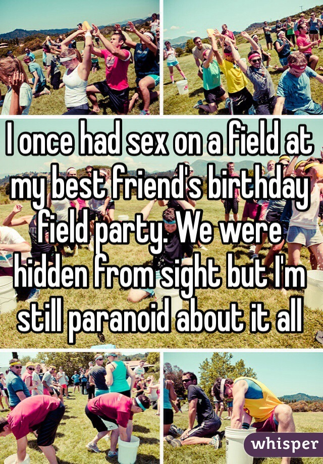I once had sex on a field at my best friend's birthday field party. We were hidden from sight but I'm still paranoid about it all
