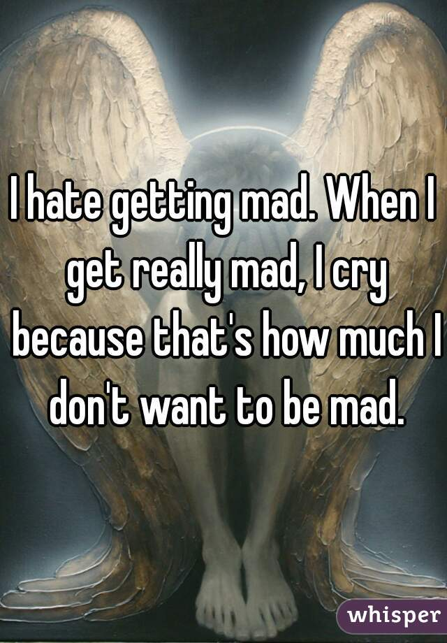I hate getting mad. When I get really mad, I cry because that's how much I don't want to be mad.