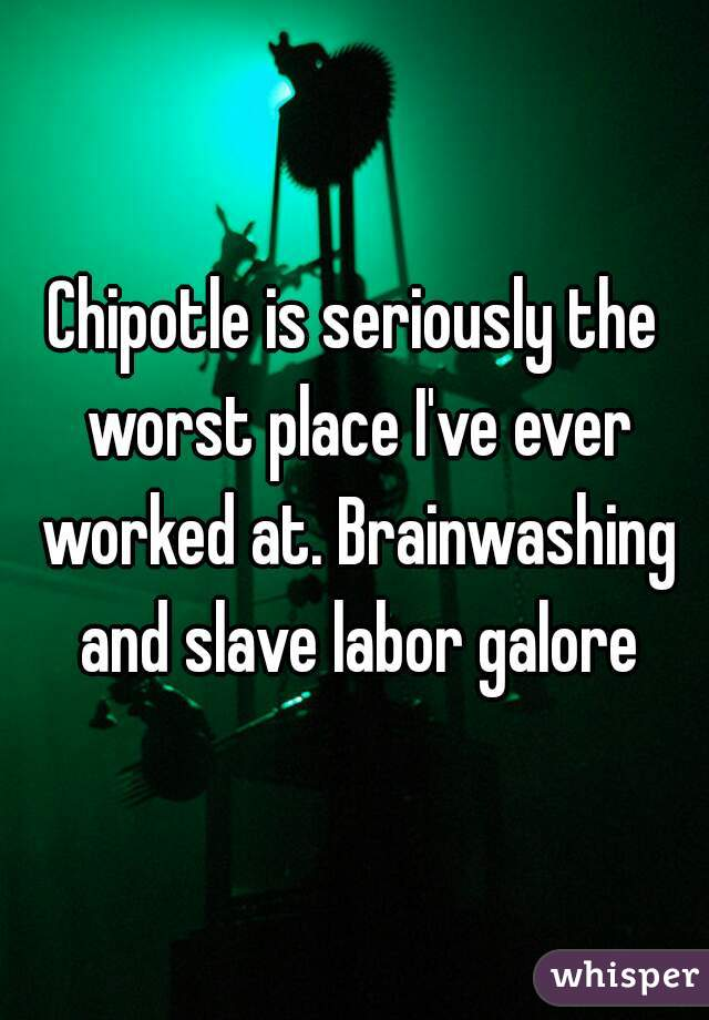 Chipotle is seriously the worst place I've ever worked at. Brainwashing and slave labor galore