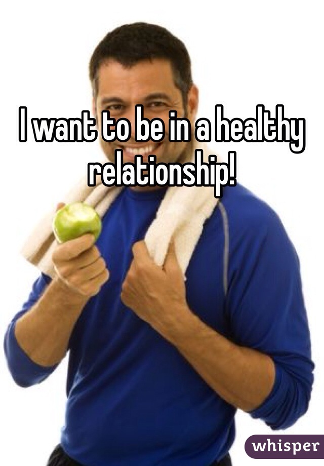I want to be in a healthy relationship!