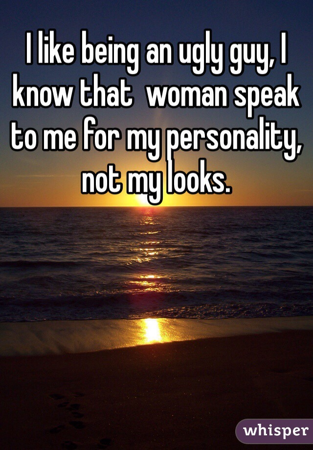 I like being an ugly guy, I know that  woman speak to me for my personality, not my looks.