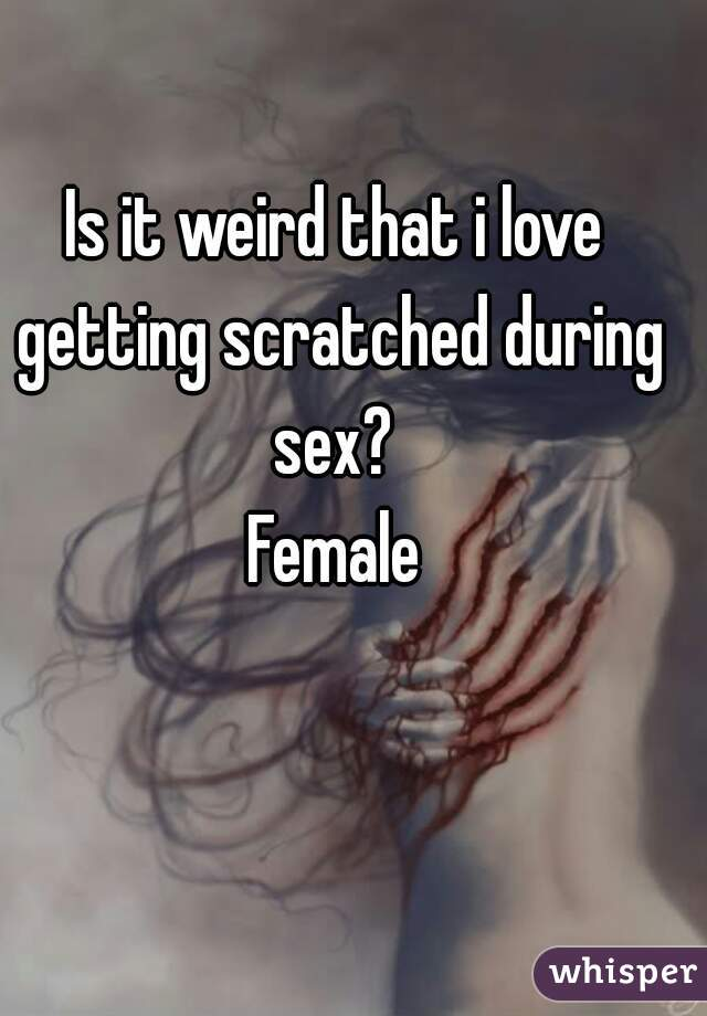 Is it weird that i love getting scratched during sex?  Female