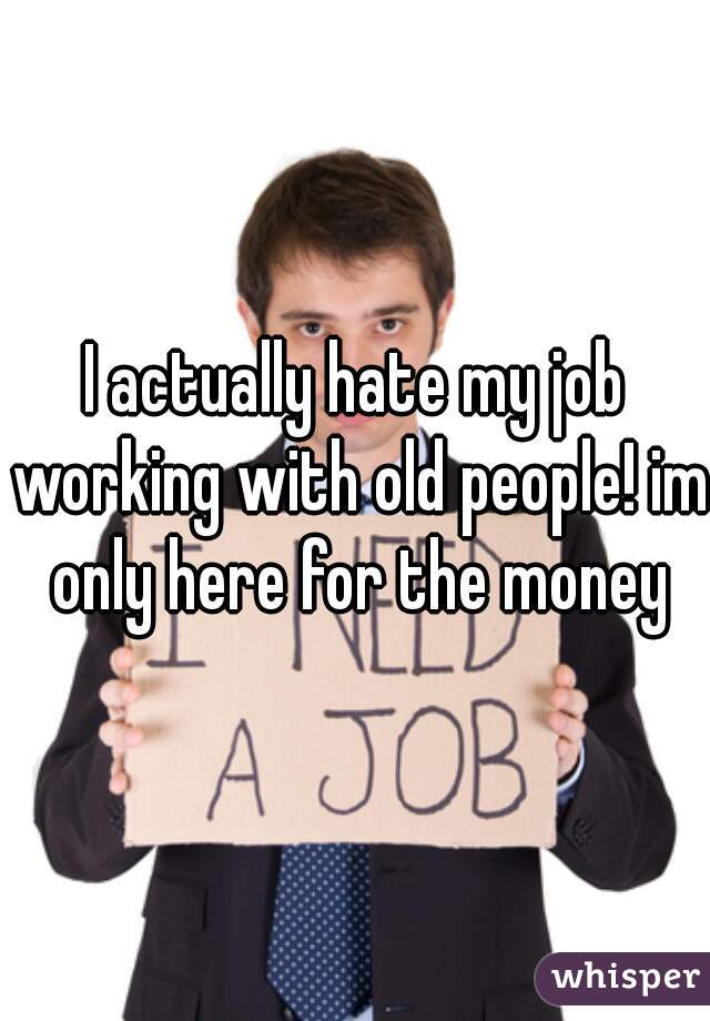 I actually hate my job working with old people! im only here for the money