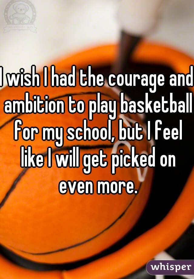 I wish I had the courage and ambition to play basketball for my school, but I feel like I will get picked on even more.