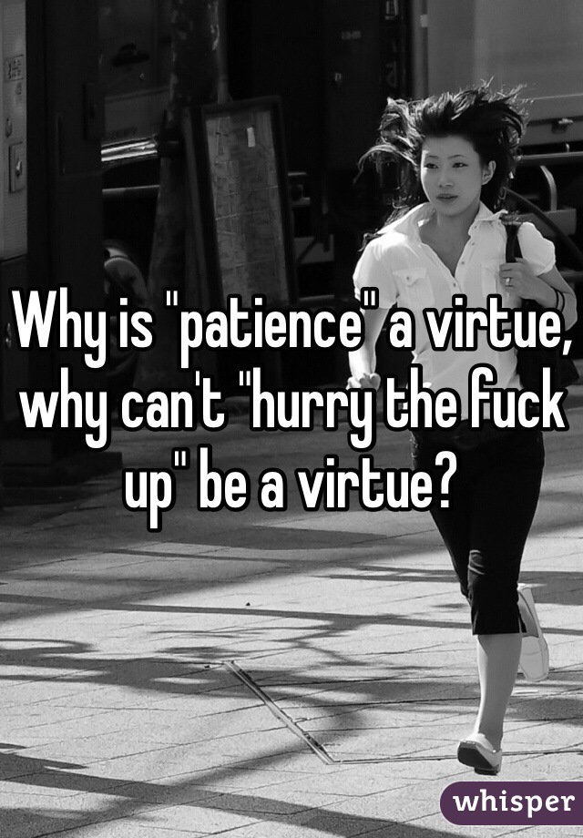 """Why is """"patience"""" a virtue, why can't """"hurry the fuck up"""" be a virtue?"""
