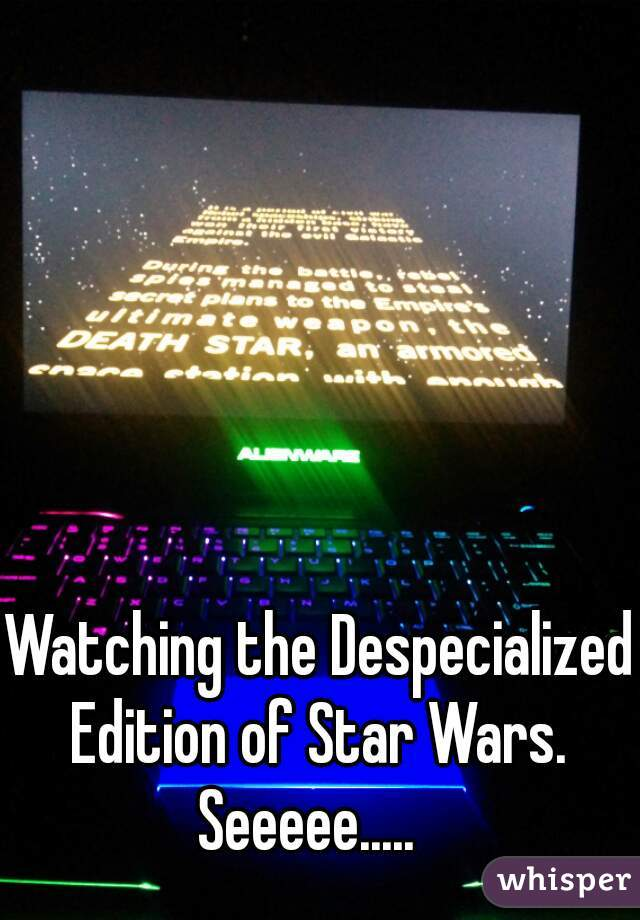 Watching the Despecialized Edition of Star Wars.         Seeeee.....