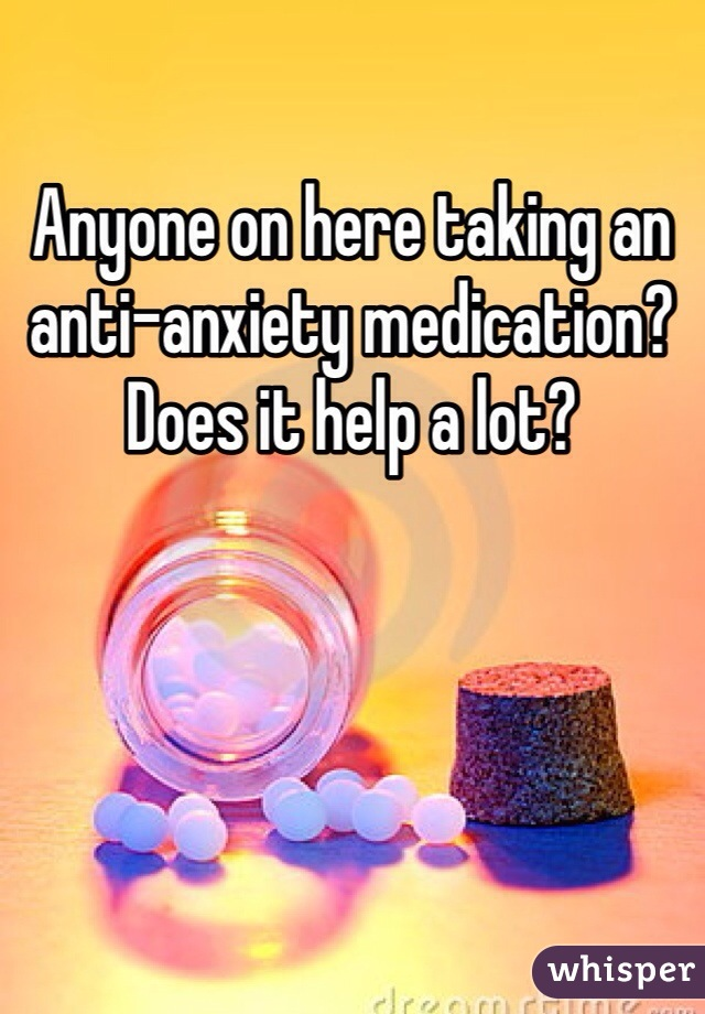 Anyone on here taking an anti-anxiety medication? Does it help a lot?