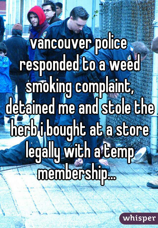 vancouver police responded to a weed smoking complaint, detained me and stole the herb i bought at a store legally with a temp membership...
