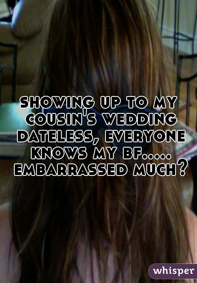 showing up to my cousin's wedding dateless, everyone knows my bf..... embarrassed much?
