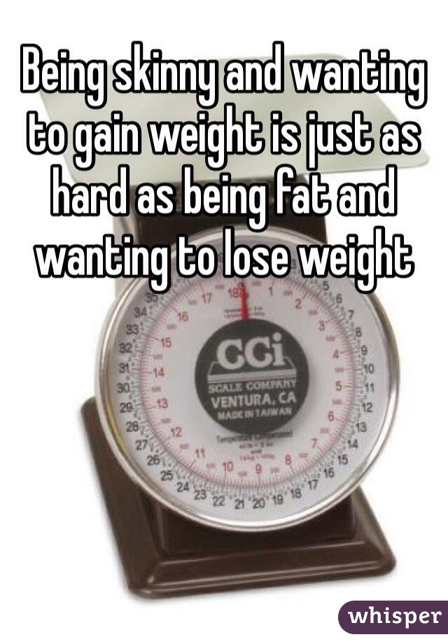 Being skinny and wanting to gain weight is just as hard as being fat and wanting to lose weight