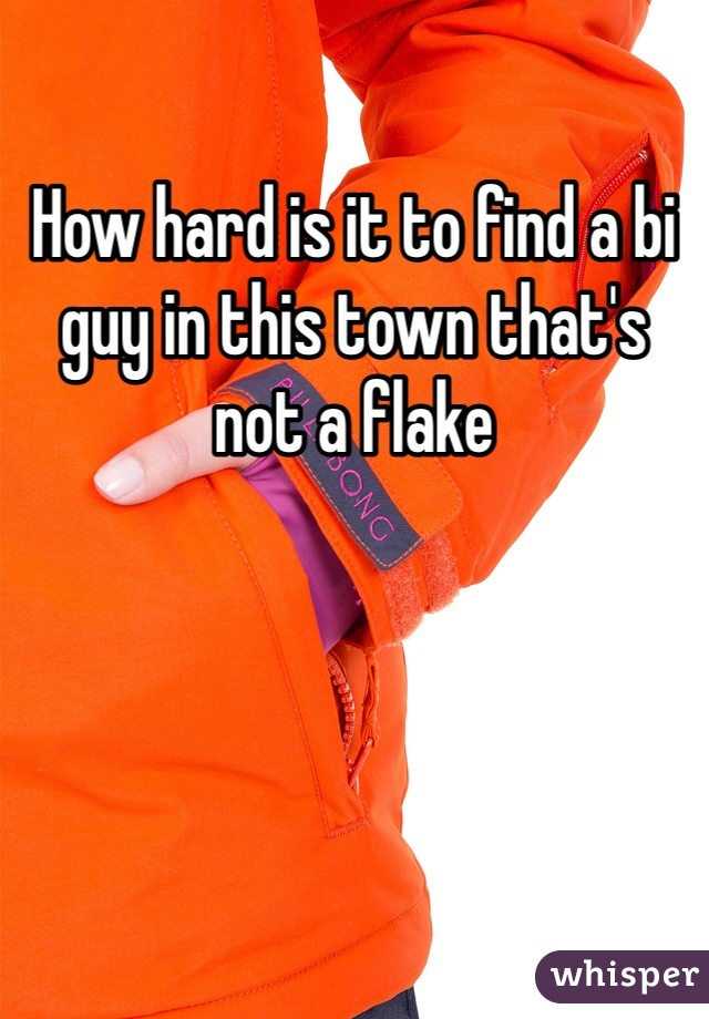 How hard is it to find a bi guy in this town that's not a flake