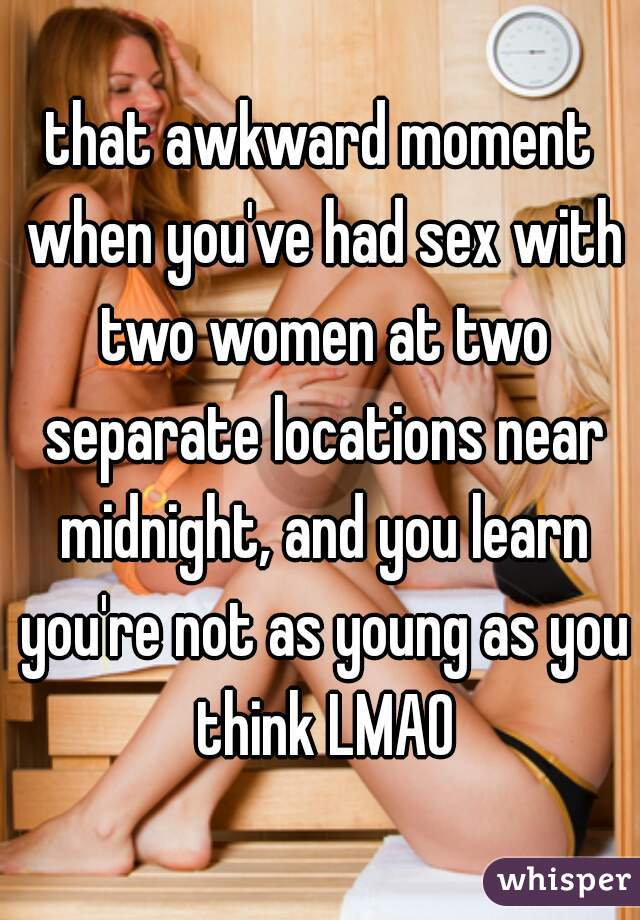 that awkward moment when you've had sex with two women at two separate locations near midnight, and you learn you're not as young as you think LMAO