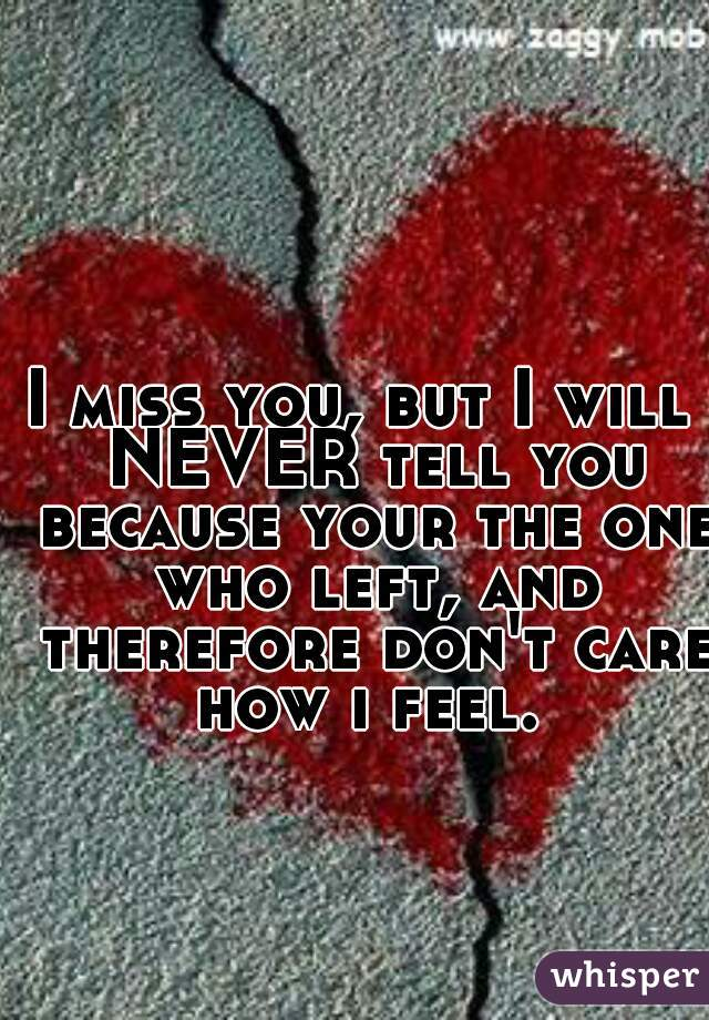 I miss you, but I will  NEVER tell you because your the one who left, and therefore don't care how i feel.