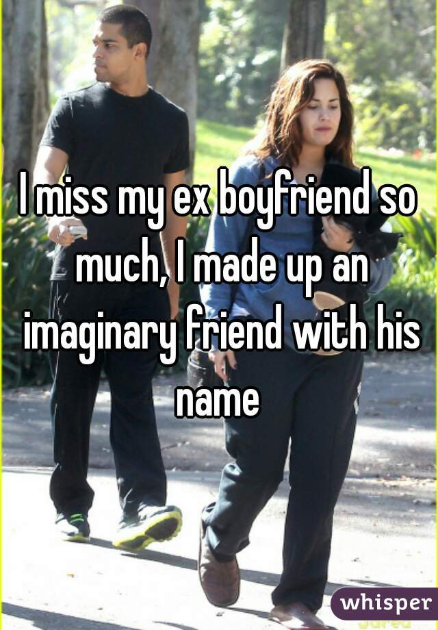 I miss my ex boyfriend so much, I made up an imaginary friend with his name