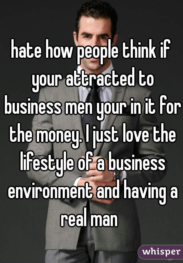 hate how people think if your attracted to business men your in it for the money. I just love the lifestyle of a business environment and having a real man
