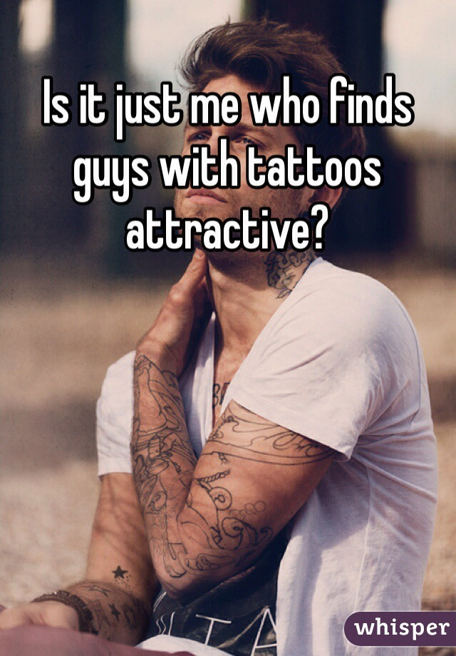 Is it just me who finds guys with tattoos attractive?