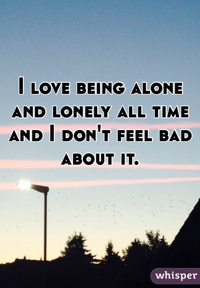 I love being alone and lonely all time and I don't feel bad about it.