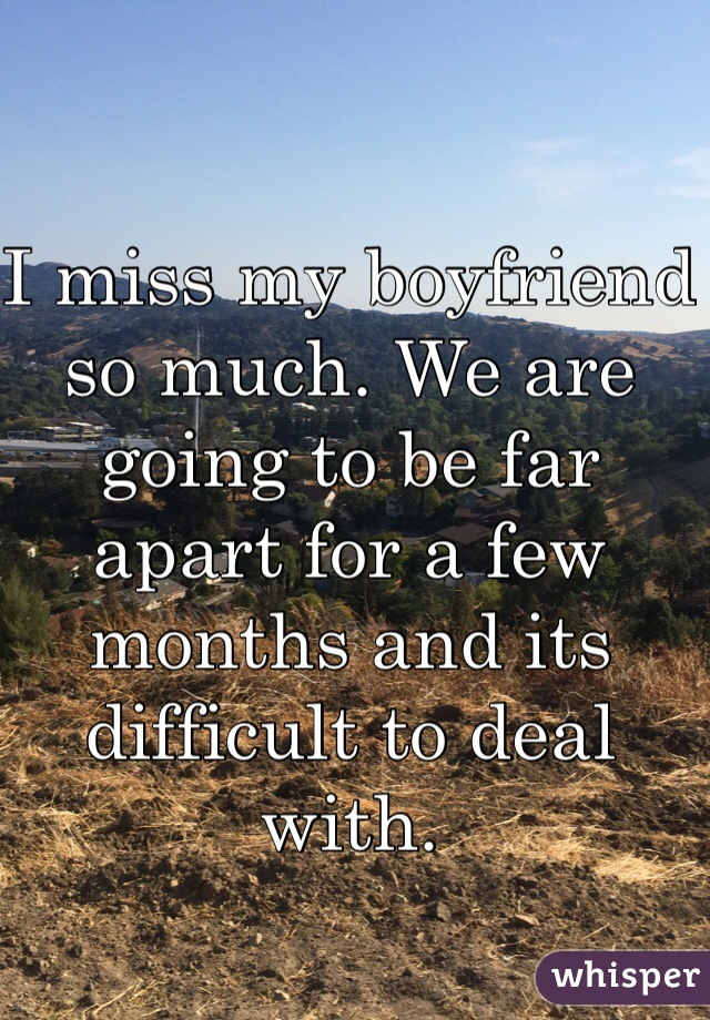 I miss my boyfriend so much. We are going to be far apart for a few months and its difficult to deal with.