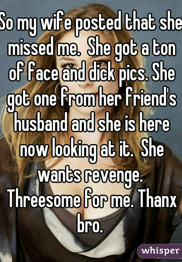 So my wife posted that she missed me.  She got a ton of face and dick pics. She got one from her friend's husband and she is here now looking at it.  She wants revenge.  Threesome for me. Thanx bro.