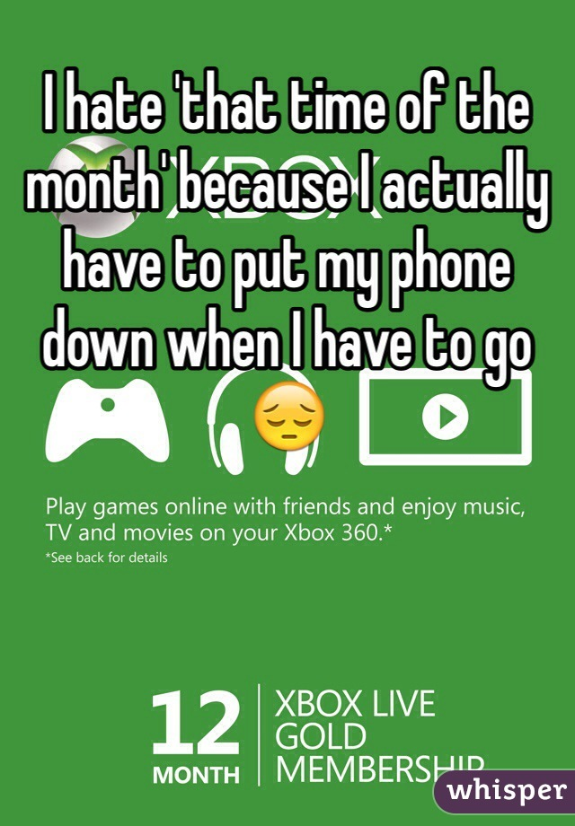 I hate 'that time of the month' because I actually have to put my phone down when I have to go😔