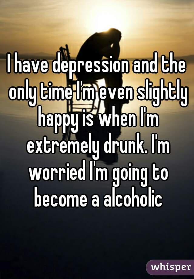 I have depression and the only time I'm even slightly happy is when I'm extremely drunk. I'm worried I'm going to become a alcoholic
