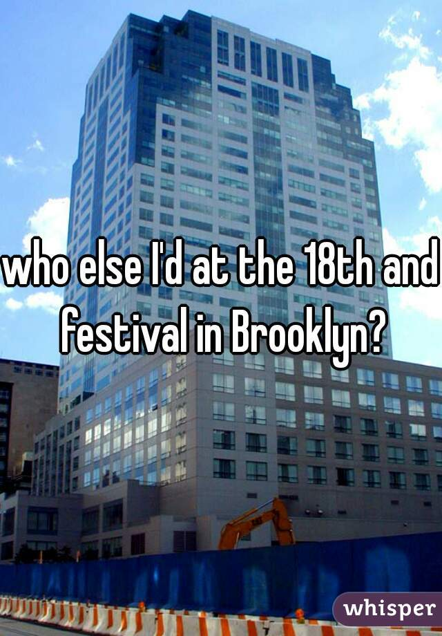 who else I'd at the 18th and festival in Brooklyn?