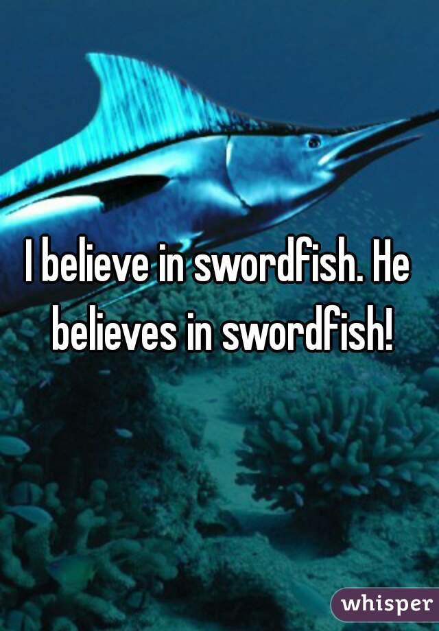 I believe in swordfish. He believes in swordfish!