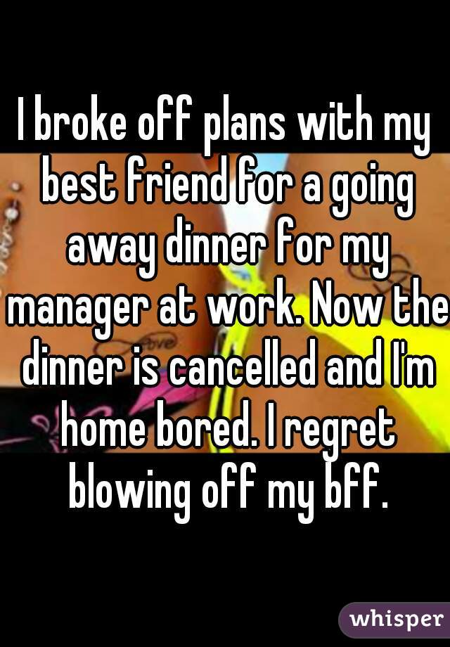 I broke off plans with my best friend for a going away dinner for my manager at work. Now the dinner is cancelled and I'm home bored. I regret blowing off my bff.