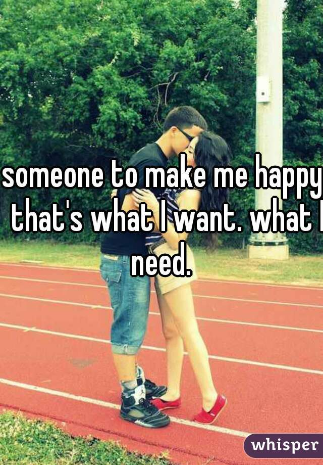 someone to make me happy. that's what I want. what I need.