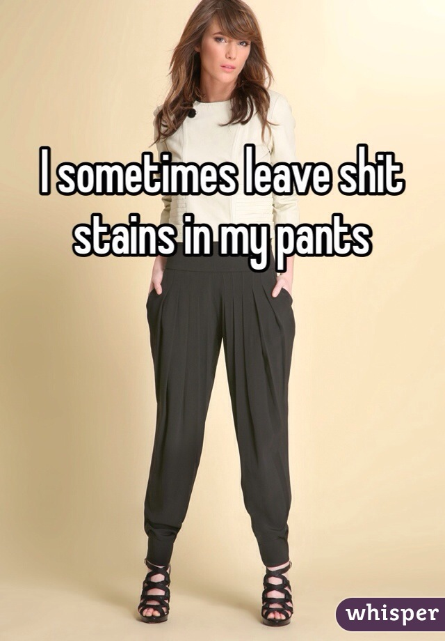 I sometimes leave shit stains in my pants