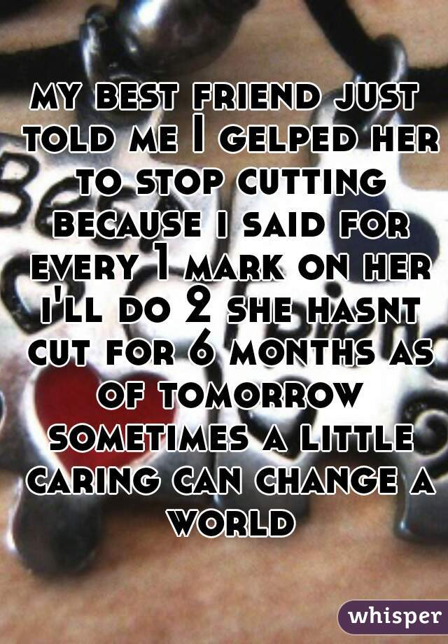 my best friend just told me I gelped her to stop cutting because i said for every 1 mark on her i'll do 2 she hasnt cut for 6 months as of tomorrow sometimes a little caring can change a world