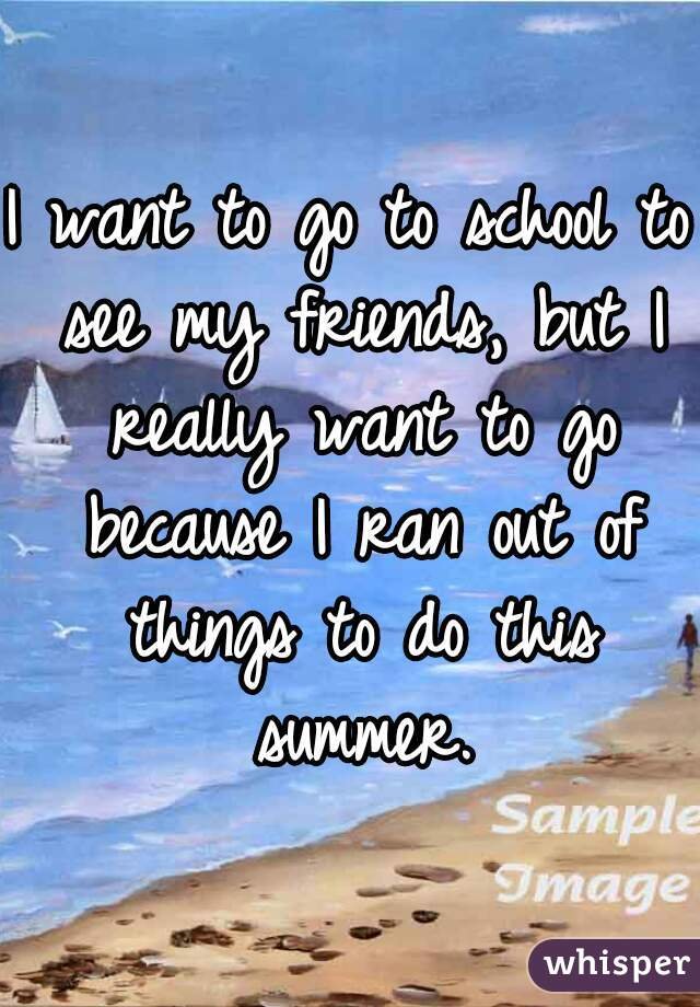 I want to go to school to see my friends, but I really want to go because I ran out of things to do this summer.