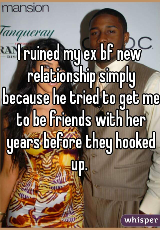 I ruined my ex bf new relationship simply because he tried to get me to be friends with her years before they hooked up.
